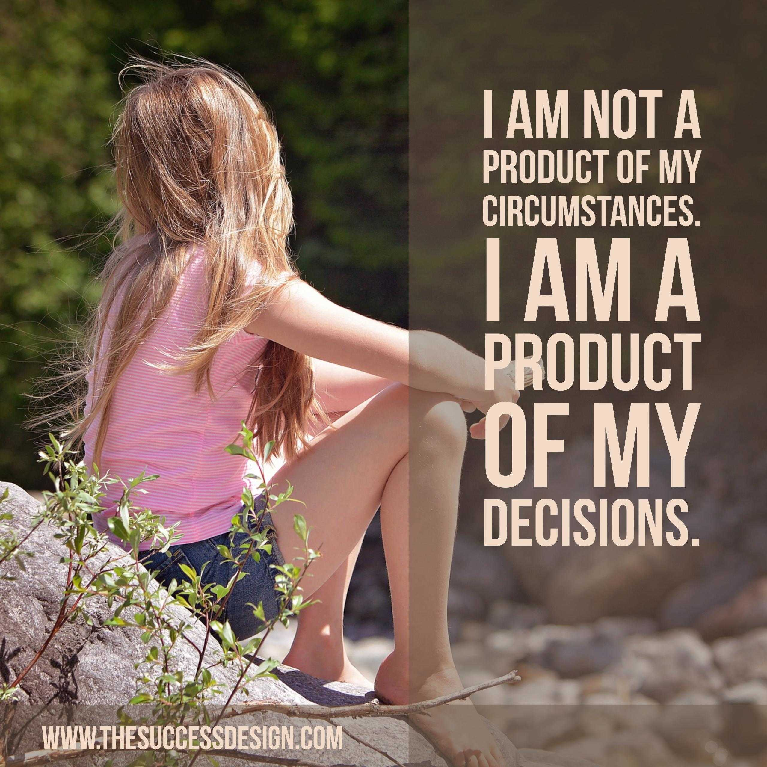 Are You a Product of Your Circumstances or Decisions?